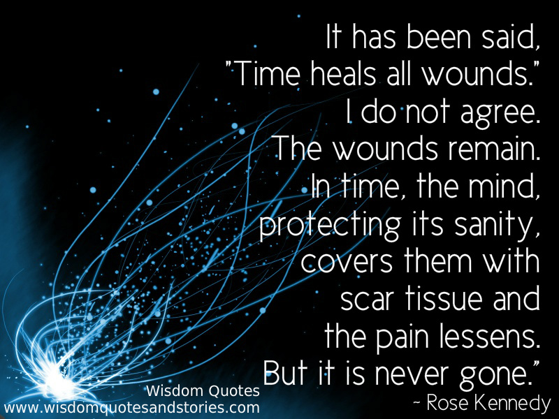 It has been said, 'time heals all wounds' but the wounds remain. In time the pain lessens but it is never gone - Wisdom Quotes and Stories