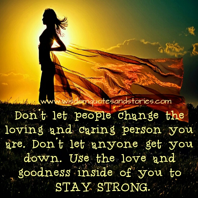 don't let people change loving and caring person you are . Stay strong and don't let anyone get you down  - Wisdom Quotes and Stories