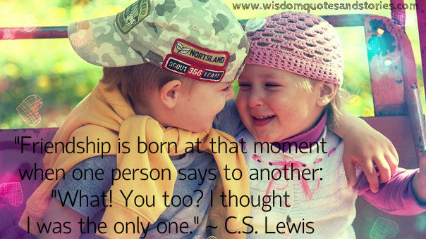 Friendship is born at that moment when one person says to another : I thought I was the only one - C.S. Lewis