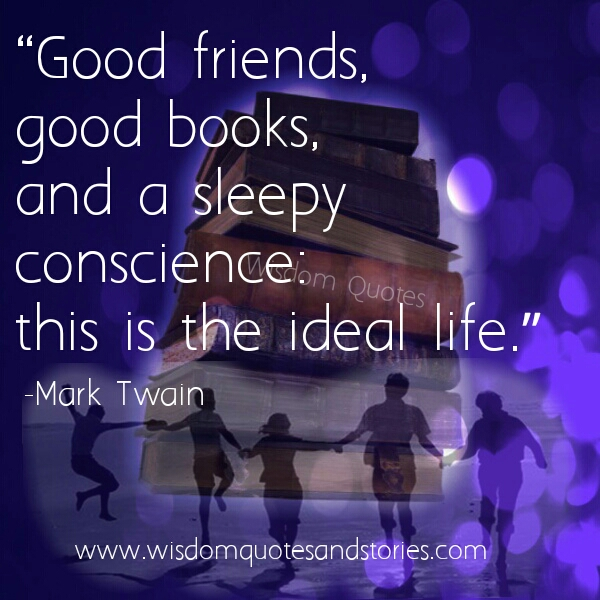 ideal life is good friends , good books and sleepy conscience - Wisdom Quotes and Stories