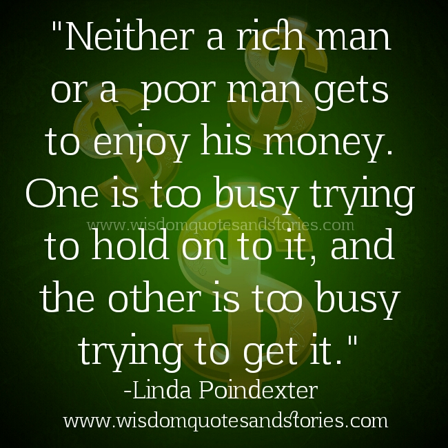 Rich man is too busy holding on to money while poor is too busy trying to get it. Neither enjoy his money - Wisdom Quotes and Stories