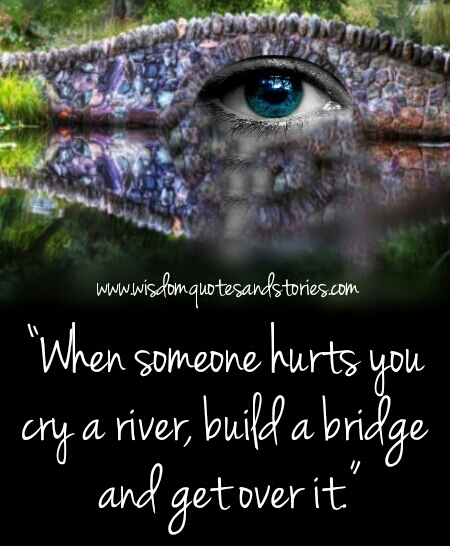 when somebody hurts you , cry a river, build a bridge and get over it - Wisdom Quotes and Stories