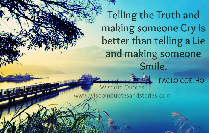 telling the truth and make someone cry is better than telling a lie and make someone smile - Wisdom Quotes and Stories