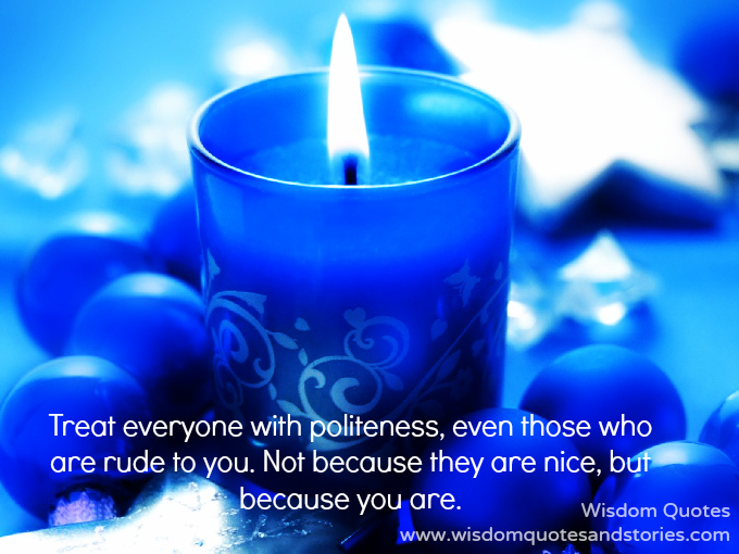 treat everyone with politeness even with those who are rude to you because you are nice  - Wisdom Quotes and Stories
