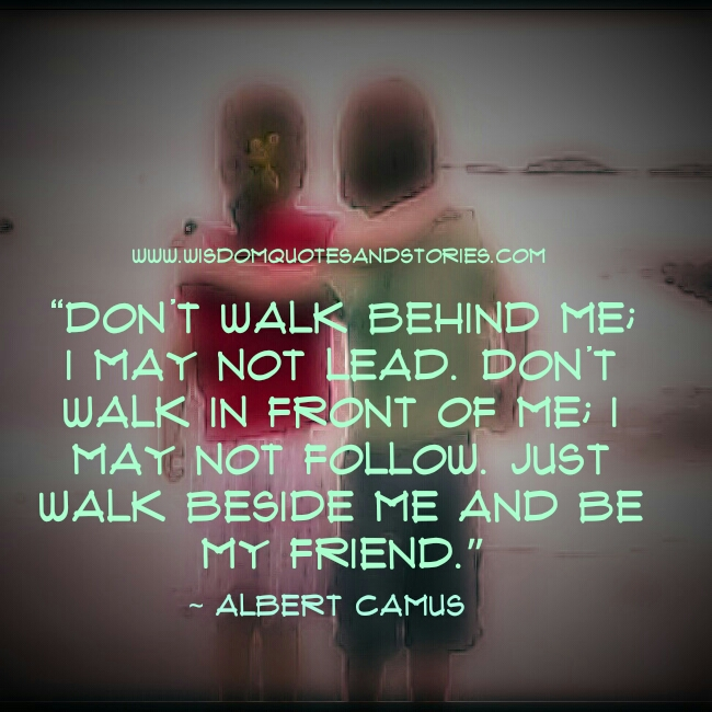 Don't walk behind or in front of me. Just walk beside me and be my friend - Wisdom Quotes and Stories