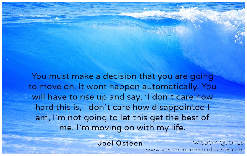You must make a decision that you are going to move on in spite of how hard it is or how disappointed you are. - Joel Osteen