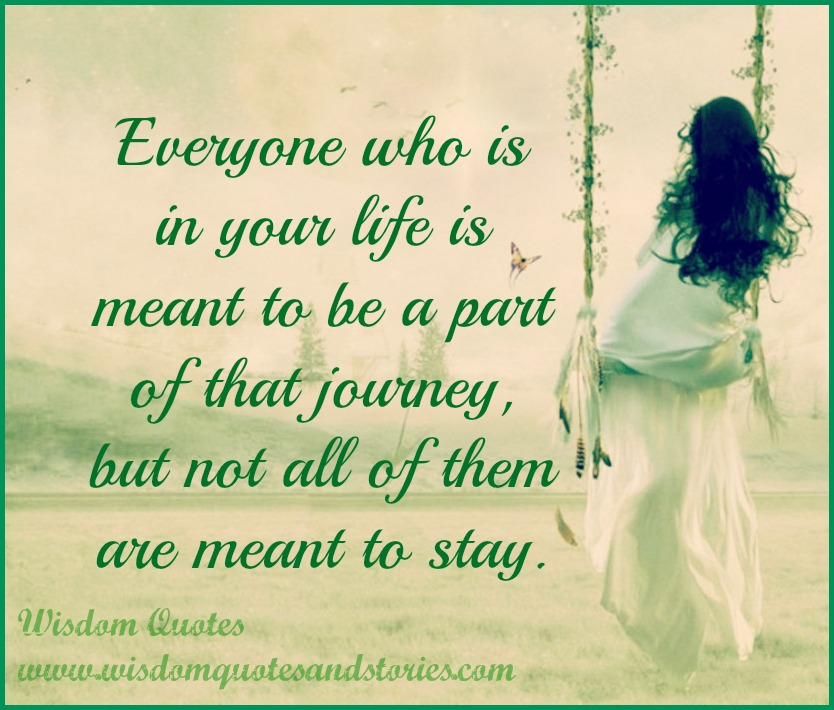 Everyone who is in your life is meant to be a part of that journey, but not all of them are meant to stay