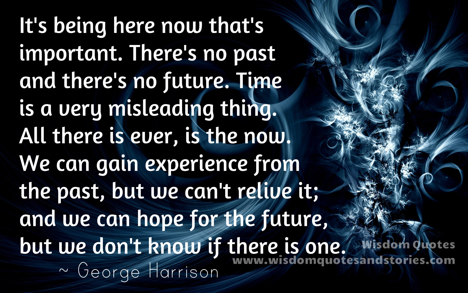 It's being here now that's important. There's no past and there's no future. All there is ever, is the now. We can gain experience from the past, but we can't relive it; and we can hope for the future, but we don't know if there is one - Wisdom Quotes and Stories