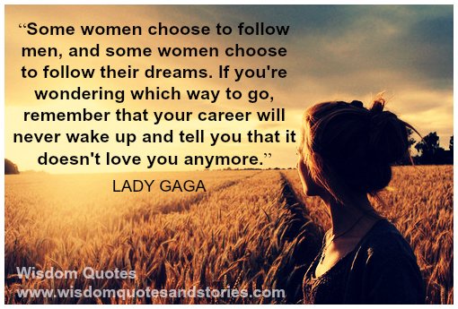 Some women choose to follow men, and some women choose to follow their dreams - Lady Gaga