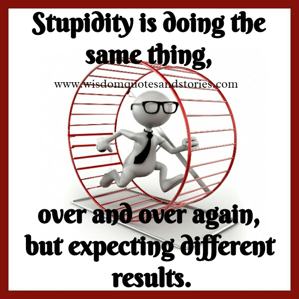 Stupidity is doing the same thing