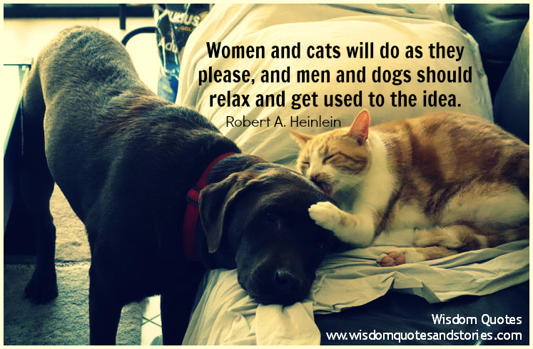 Women and cats will do as they please, and men and dogs should get used to it - Robert Heinlein