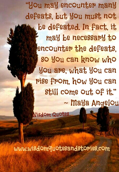 you must not be defeated encountering defeats as you come to know who you are, what you can rise from to come out of it - Wisdom Quotes and Stories