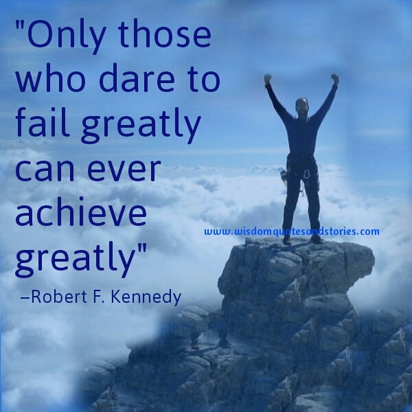 only those who dare to fail greatly can ever achieve greatly  - Wisdom Quotes and Stories
