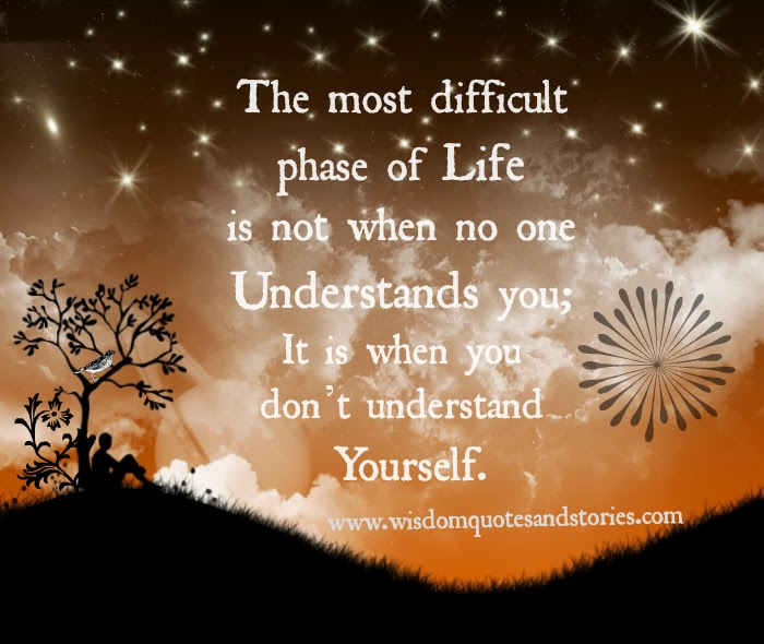 The most difficult phase of life is not when no one understands you; It is when you don't understand yourself - Wisdom Quotes and Stories