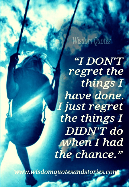 I just regret the things I didn't do when I had the chance - Wisdom Quotes and Stories