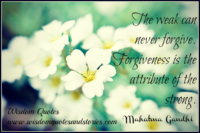 The weak can never forgive. Forgiveness is the attribute of the strong   - Wisdom Quotes and Stories