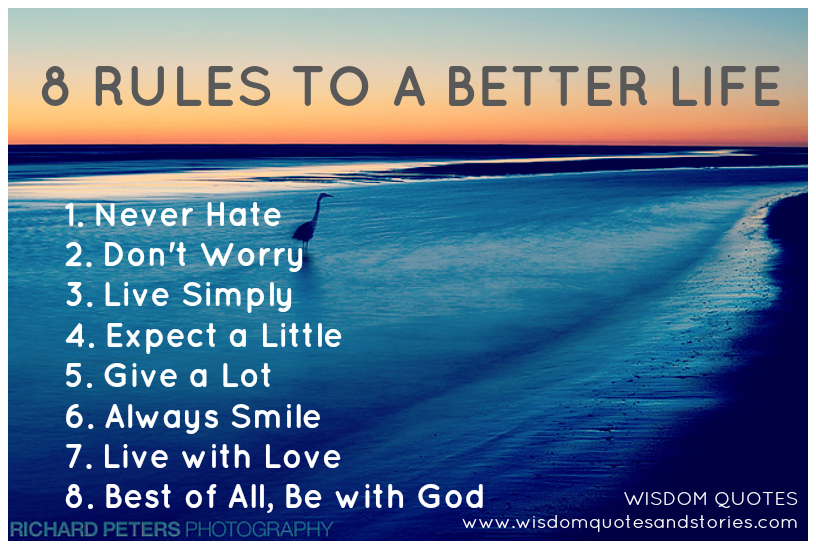 8 rules better life , never hate , don't worry, live simply,expect a little, give a lot,always smile, live with love,be with God