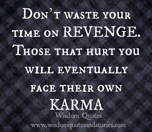 Don't waste your time on REVENGE. Those that hurt you will eventually face their KARMA