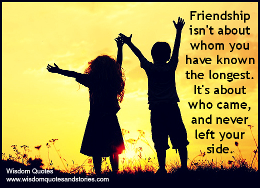 Friendship isn't about whom you have known the longest. It's about who never left your side