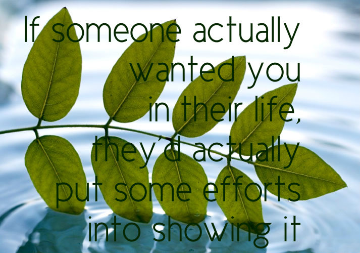 If someone actually wanted you in their life , he would put some efforts into showing it