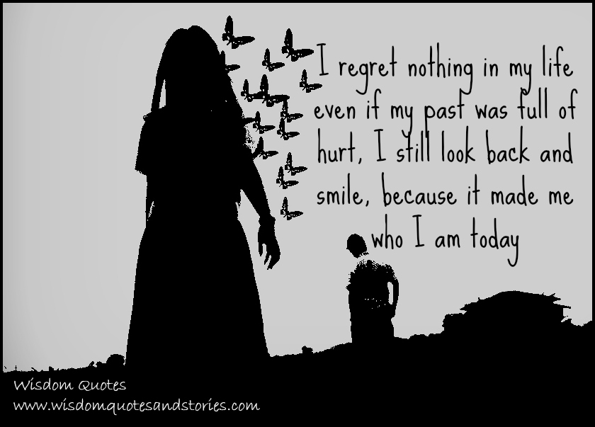 I regret nothing in my life even if my past was full of hurt because it made me who I am today