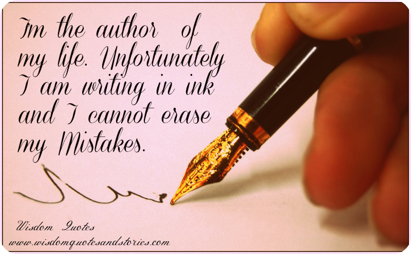 I am the author of my life but I write in ink and I can not erase my mistakes