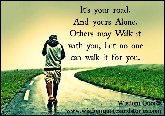 It's your road. And yours alone. Others may walk it with you, but no one can walk it for you