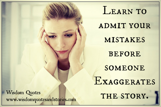 Learn to admit your mistakes before someone exaggerates the story
