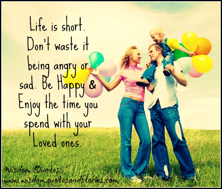 Life is short not to be wasted being angry or sad. Be happy and enjoy the time with your loved ones