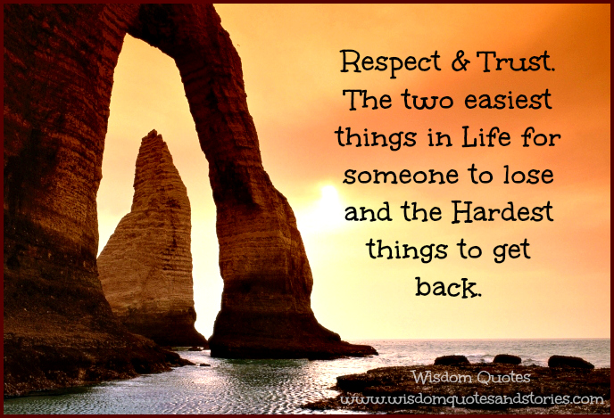 Respect and Trust. The two easiest things in life for someone to lose and the hardest things to get back