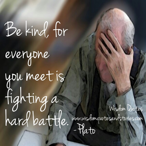 Be kind for everyone. Everyone you meet is fighting a hard battle  - Wisdom Quotes and Stories