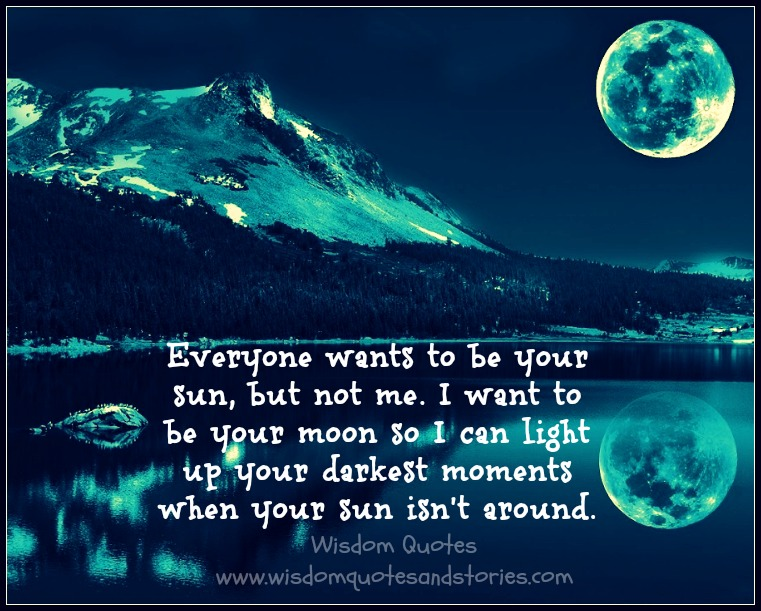 I want to be your moon to light up your darkest moments when your sun isn't around  - Wisdom Quotes and Stories