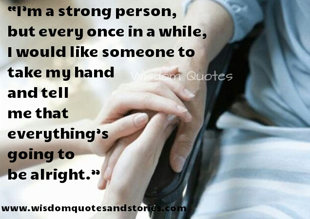 i am strong but once in a while I would like someone to tell me that everything is going to be allright  - Wisdom Quotes and Stories