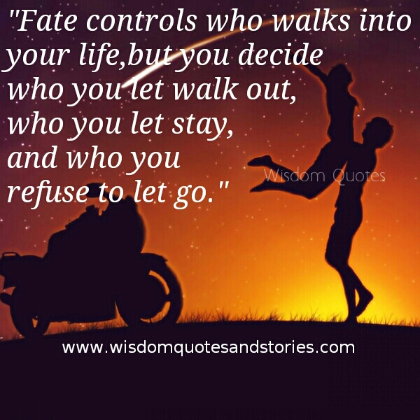 you decide who let you walk out , who let you stay and who you refuse to let go from your life   - Wisdom Quotes and Stories