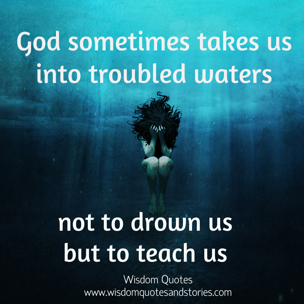 God sometimes takes us into troubled waters not to drown us but to teach us