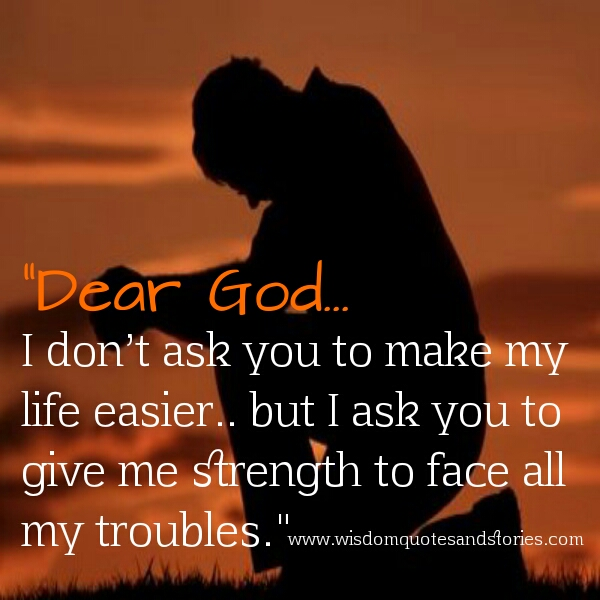 God I Ask You To Give Me Strength To Face All My Troubles   Wisdom Quotes