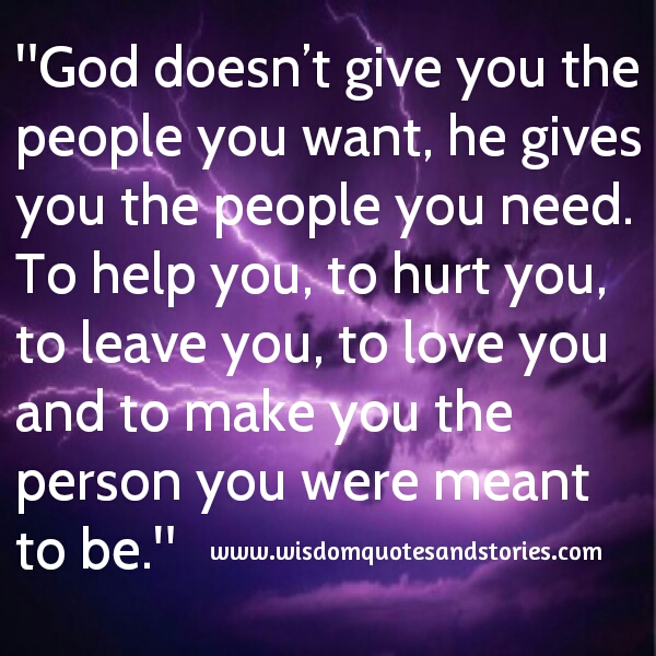 God gives you the people you need to help you , hurt you , leave you , love you , to make you the person you were meant to be  - Wisdom Quotes and Stories