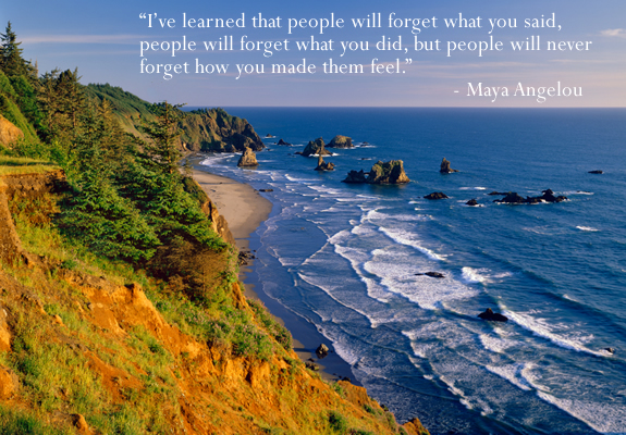 I've learned that people will forget what you said but they will never forget how you made them feel - Maya Angelou