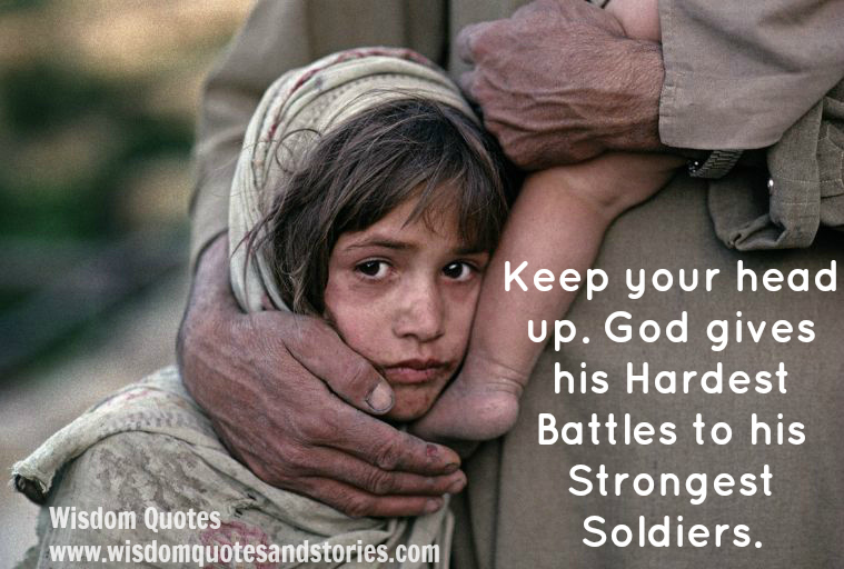 keep your head up as God gives hardest battles to his strongest soldiers  - Wisdom Quotes and Stories