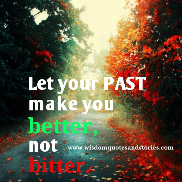 let your past make you better not bitter  - Wisdom Quotes and Stories