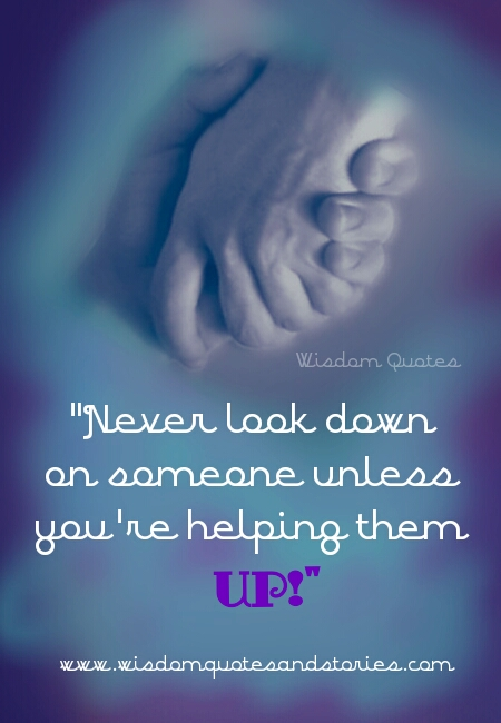 Never look down on someone unless you are helping them  - Wisdom Quotes and Stories