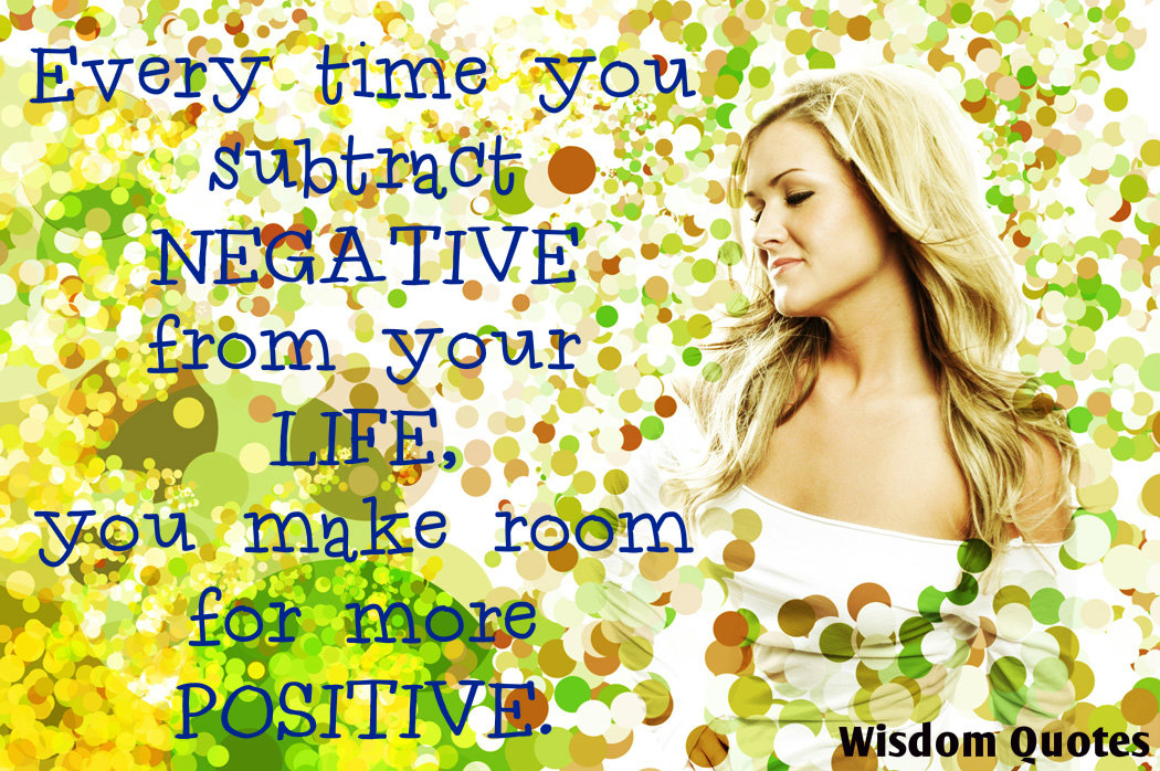 Every time you subtract negative from your life , you make room for more positive