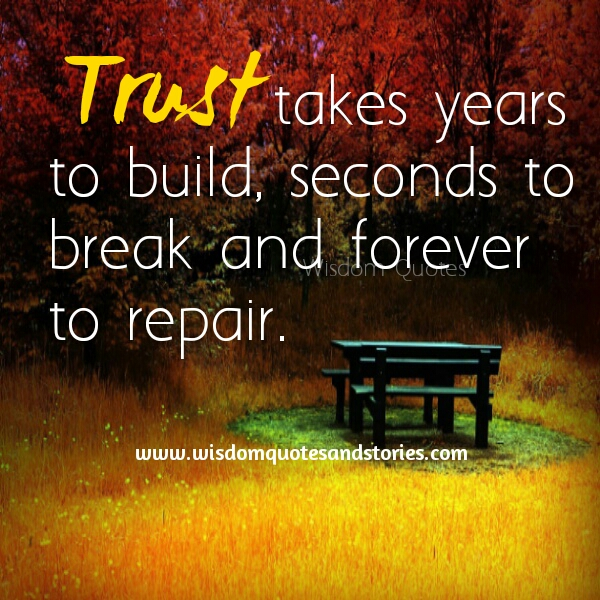 trust takes years to build , seconds to break and forever to repair  - Wisdom Quotes and Stories
