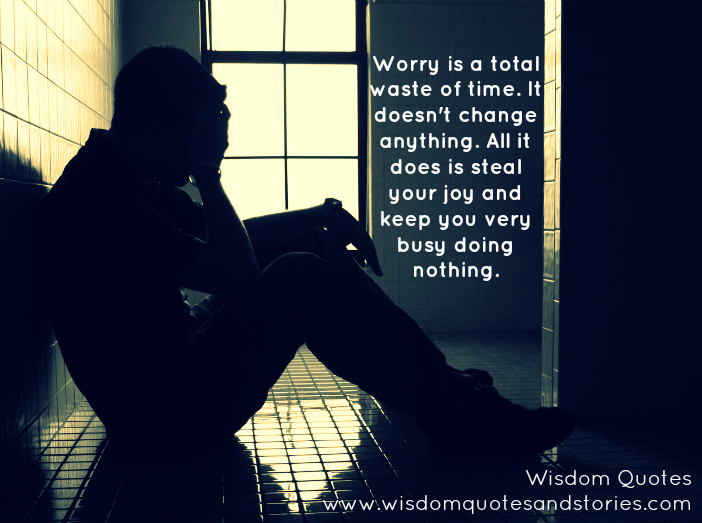 worry is total waste of time. It steals your joy and keeps you busy doing nothing  - Wisdom Quotes and Stories