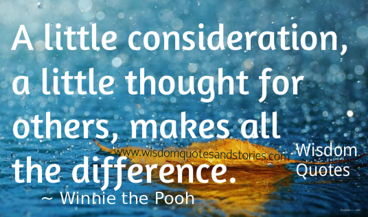 A little consideration , a little thought for others makes all the difference - Winnie the Pooh