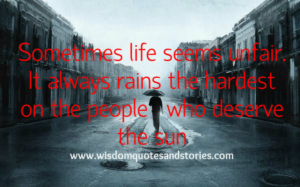 Life seems unfair but it always rains the hardest on the people who deserve the sun