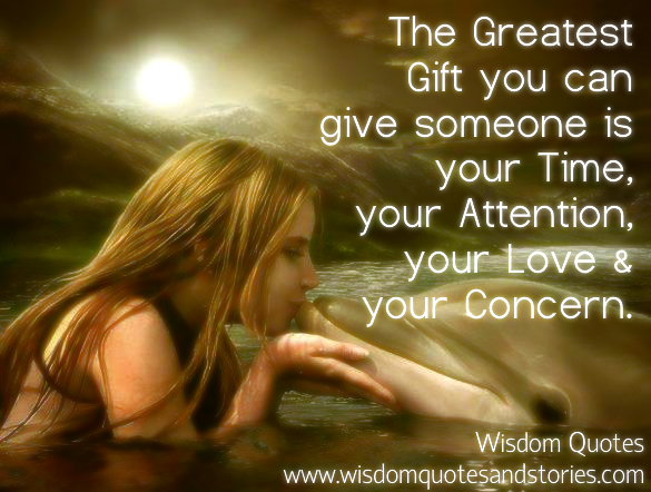 The greatest gift you can give someone is your time , attention , love and concern