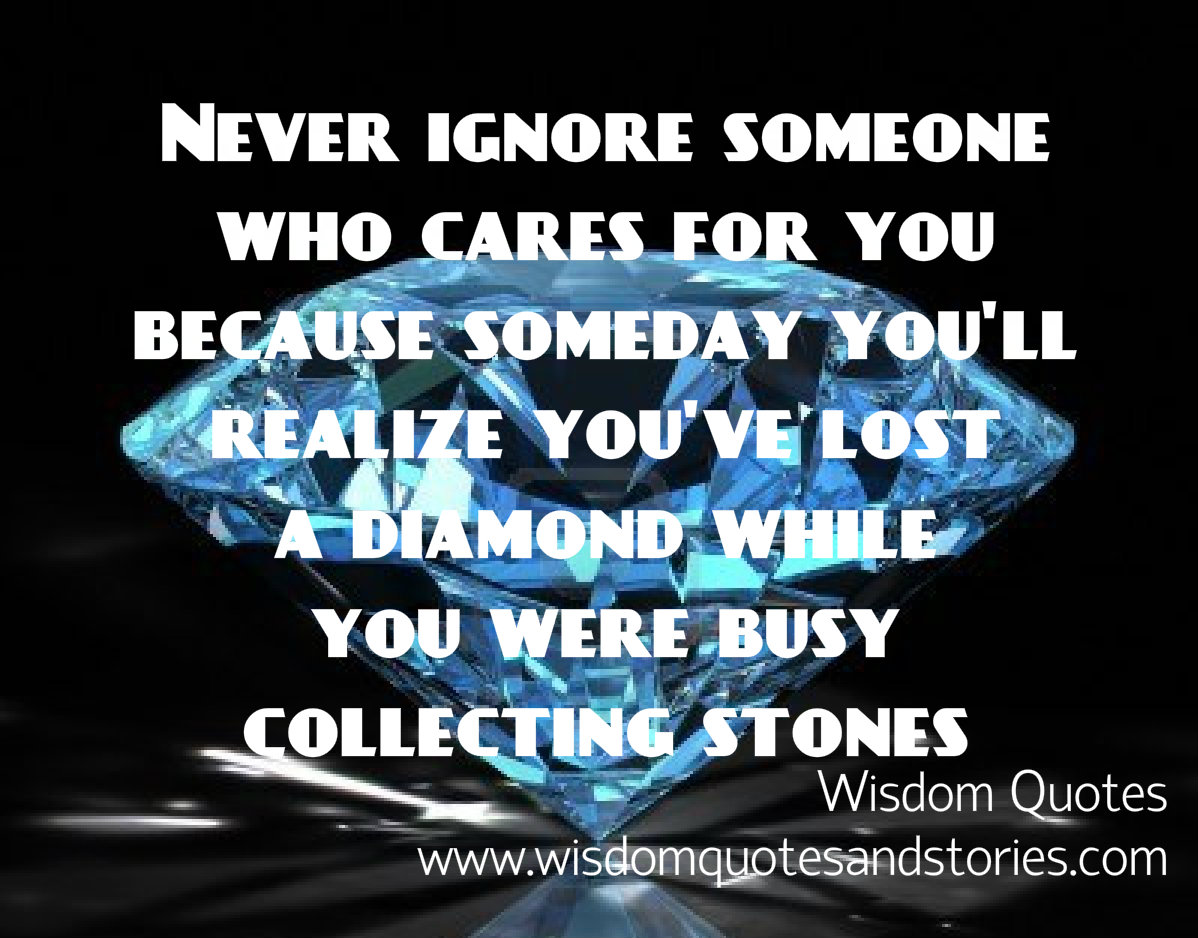 Never ignore someone who cares for you as you might lose a diamond while collecting stones