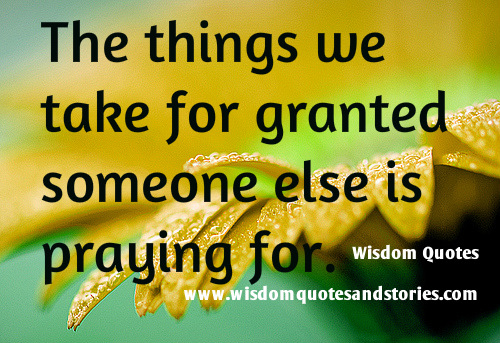 remember that the things we take for granted , someone else is praying for it   - Wisdom Quotes and Stories