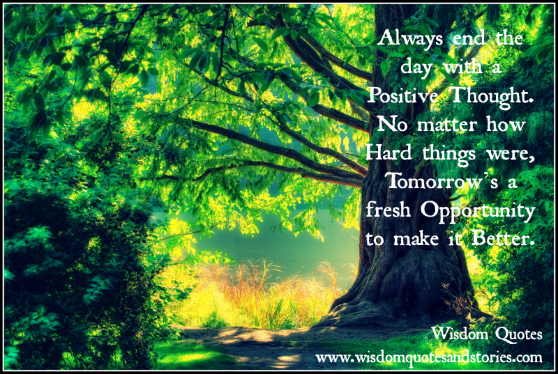 End the day with a positive thought that no matter how hard things were, tomorrow is a fresh opportunity